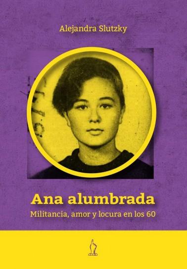 """Resultado de imagen para """"Ana Alumbrada. Militancia, amor y locura en los 60"""", de Alejandra Slutzky"""