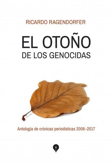El otoño de los genocidas. Antología de crónicas periodísticas 2008-2017