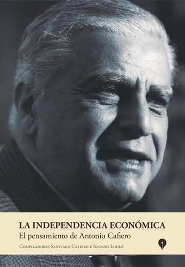 La independencia económica. El pensamiento de Antonio Cafiero