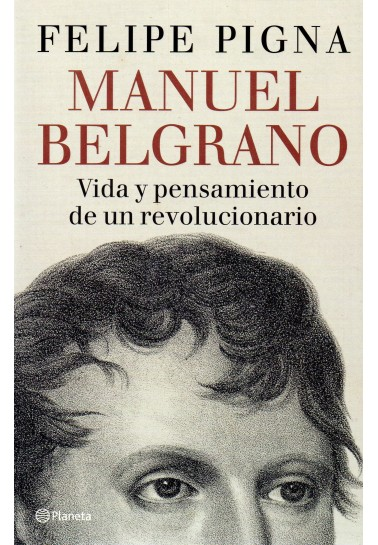 Manuel Belgrano. Vida y pensamiento de un revolucionario