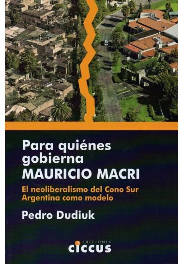 Para quiénes gobierna Mauricio Macri. El neoliberalismo del Cono Sur. Argentina como modelo